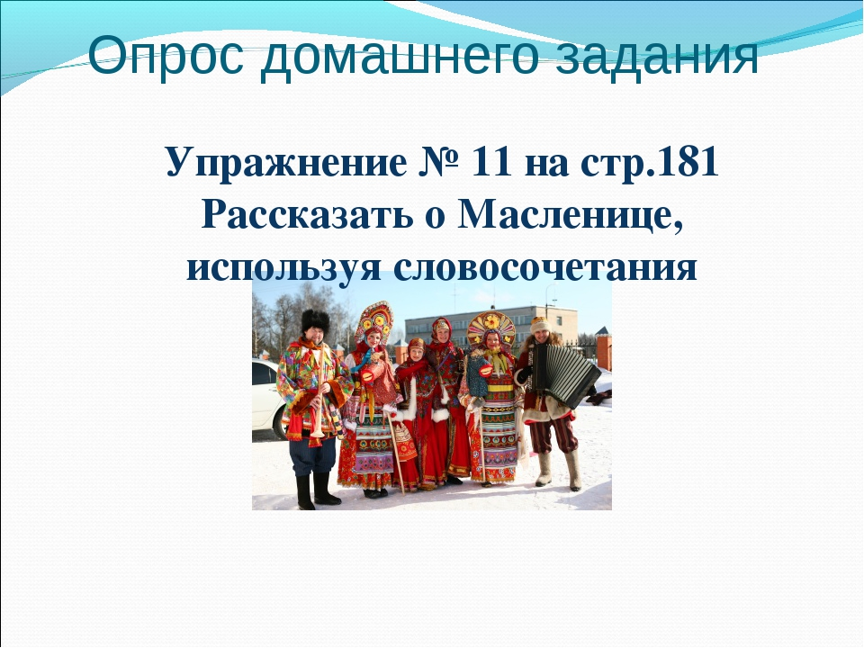 Опрос домашнего задания Упражнение № 11 на стр.181 Рассказать о Масленице, ис...