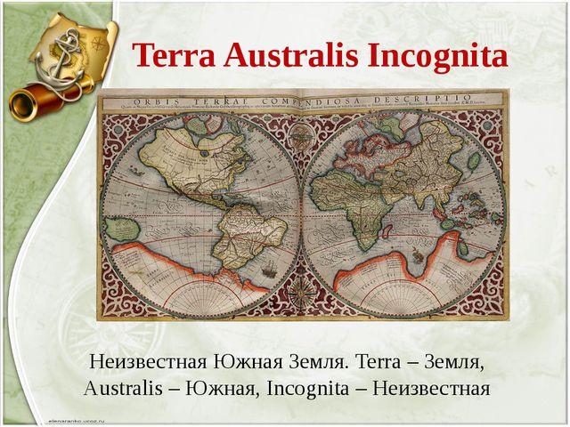 Terra Australis Incognita Неизвестная Южная Земля. Terra – Земля, Australis...