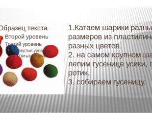 1.Катаем шарики разных размеров из пластилина разных цветов. 2. на самом круп