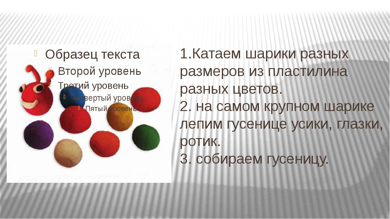 1.Катаем шарики разных размеров из пластилина разных цветов. 2. на самом круп...