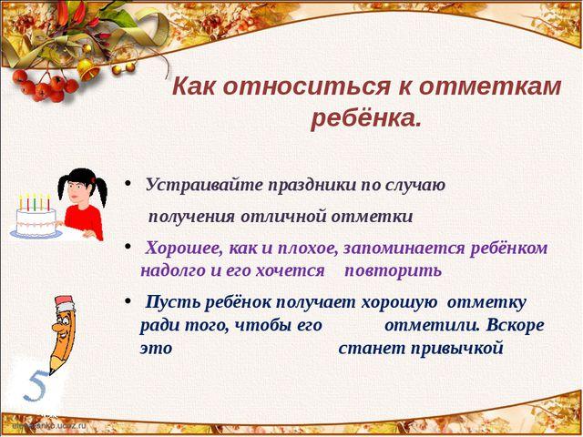Устраивайте праздники по случаю получения отличной отметки Хорошее, как и пл...