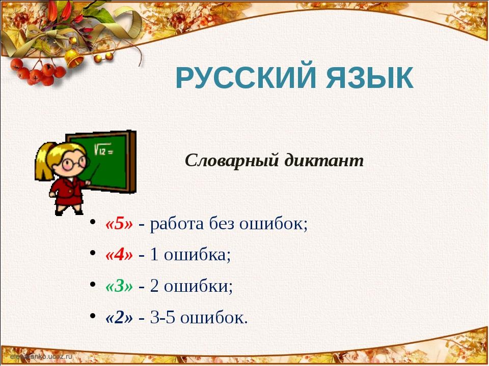 Словарный диктант «5» - работа без ошибок; «4» - 1 ошибка; «3» - 2 ошибки; «2...