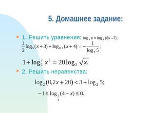 5. Домашнее задание: 1. Решить уравнения: log 8 x = log 8 (8x –7); 2. Решить