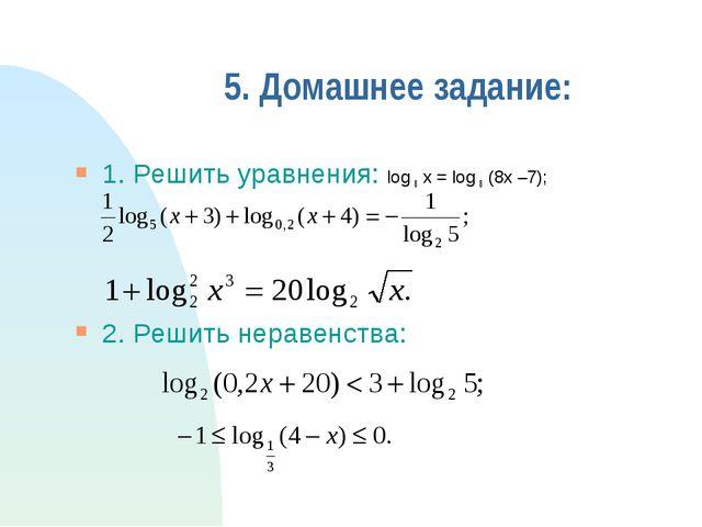5. Домашнее задание: 1. Решить уравнения: log 8 x = log 8 (8x –7); 2. Решить...