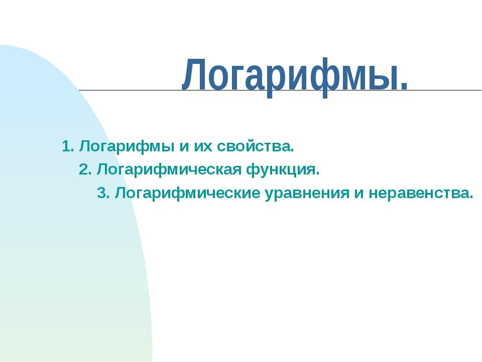 Логарифмы. 1. Логарифмы и их свойства. 2. Логарифмическая функция. 3. Логариф...