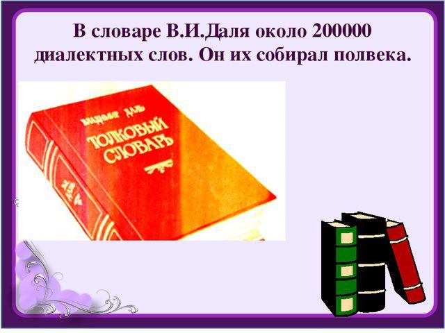 В словаре В.И.Даля около 200000 диалектных слов. Он их собирал полвека.