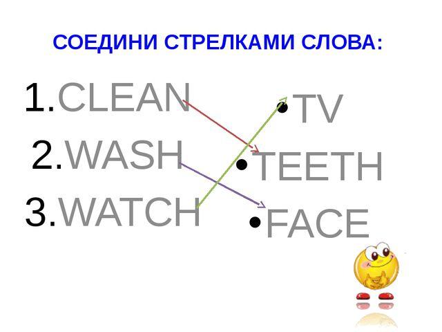 СОЕДИНИ СТРЕЛКАМИ СЛОВА: CLEAN WASH WATCH TV TEETH FACE