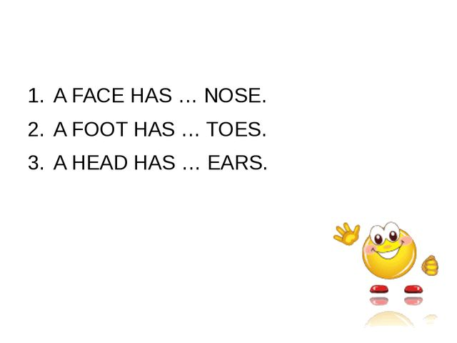 A FACE HAS … NOSE. A FOOT HAS … TOES. A HEAD HAS … EARS.