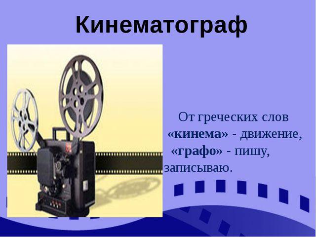 От греческих слов «кинема» - движение, «графо» - пишу, записываю. Кинематограф