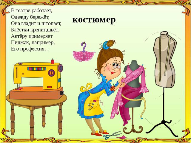 В театре работает, Одежду бережёт, Она гладит и штопает, Блёстки крепит,шьёт....