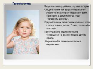 Гигиена слуха Защитите комнату ребенка от уличного шума. Следите за тем, как