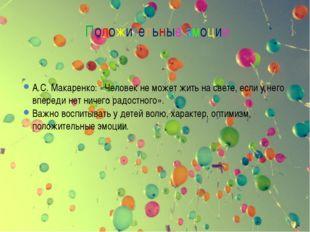 Положительные эмоции А.С. Макаренко: «Человек не может жить на свете, если у