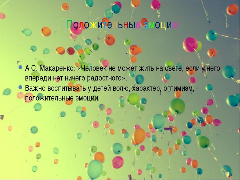 Положительные эмоции А.С. Макаренко: «Человек не может жить на свете, если у...