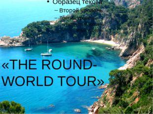 «THE ROUND- WORLD TOUR»