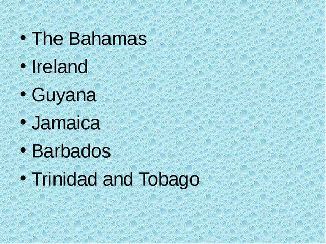 The Bahamas Ireland Guyana Jamaica Barbados Trinidad and Tobago