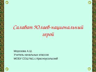 Салават Юлаев-национальный герой Морозова А.Ш. Учитель начальных классов МОБУ