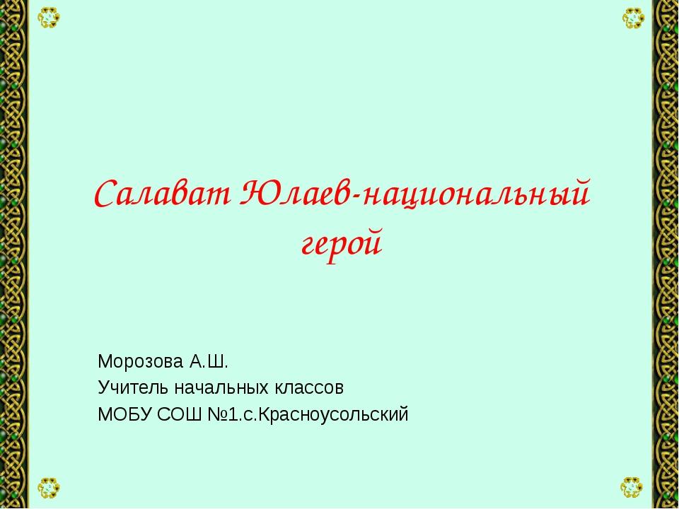 Салават Юлаев-национальный герой Морозова А.Ш. Учитель начальных классов МОБУ...