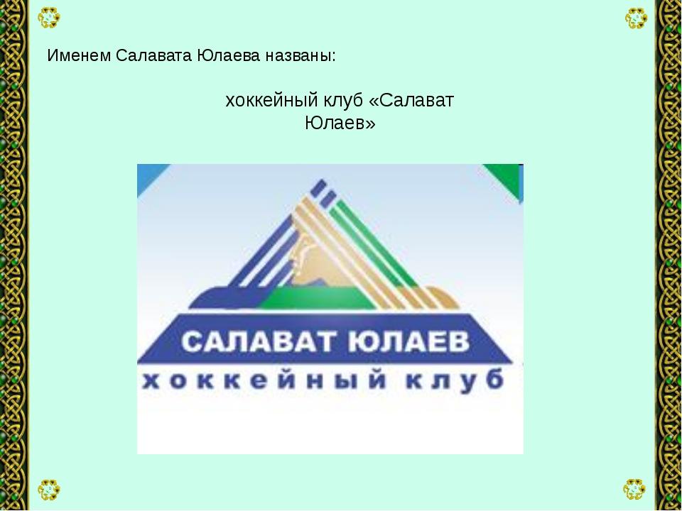 Именем Салавата Юлаева названы: хоккейный клуб «Салават Юлаев»