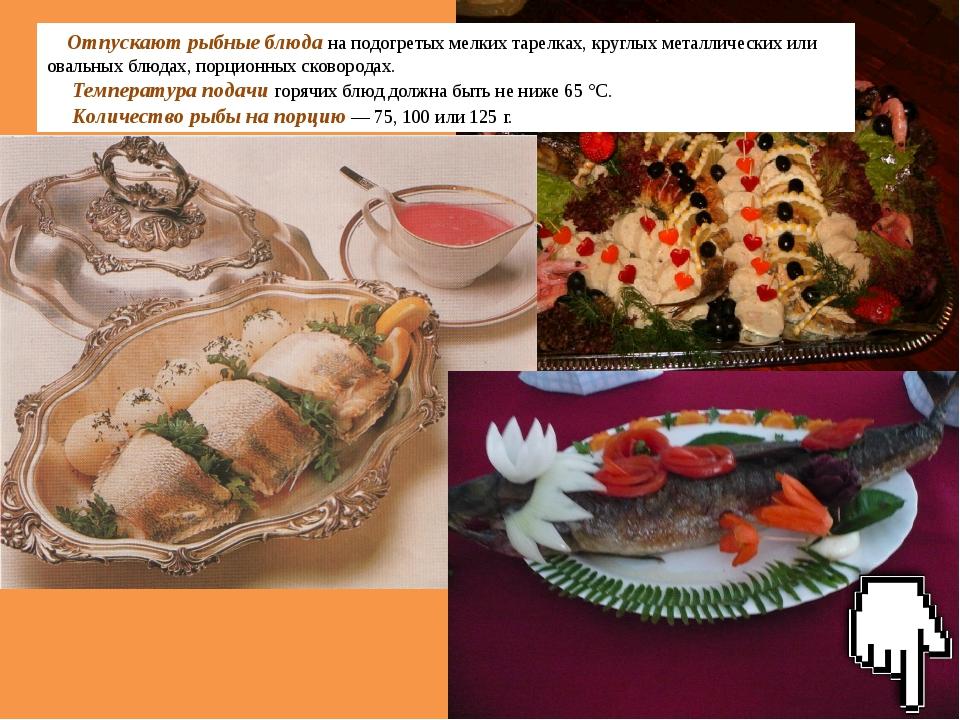 Отпускают рыбные блюда на подогретых мелких тарелках, круглых металлических и...