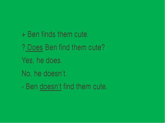 + Ben finds them cute. ? Does Ben find them cute? Yes, he does. No, he doesn...