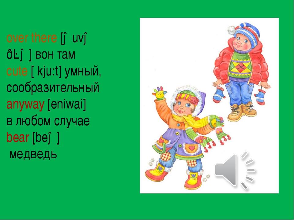 over there [əuvə ðɛə] вон там cute [ kju:t] умный, сообразительный anyway [e...