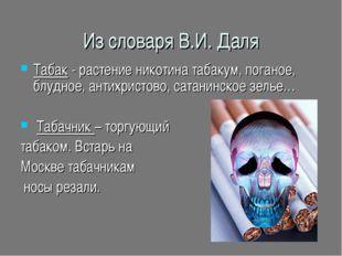 Из словаря В.И. Даля Табак - растение никотина табакум, поганое, блудное, ант