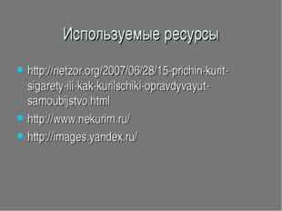 Используемые ресурсы http://netzor.org/2007/06/28/15-prichin-kurit-sigarety-i