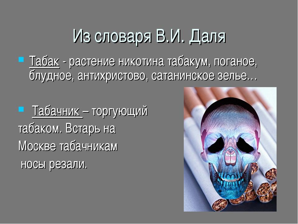 Из словаря В.И. Даля Табак - растение никотина табакум, поганое, блудное, ант...