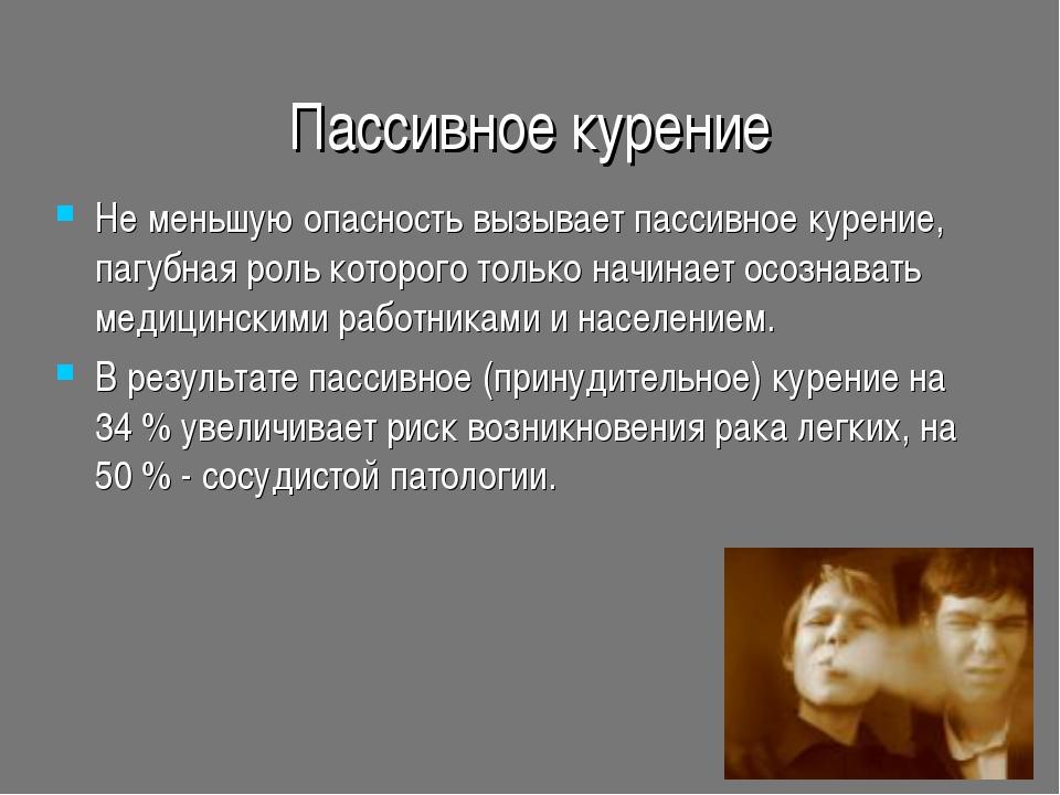 Пассивное курение Не меньшую опасность вызывает пассивное курение, пагубная р...