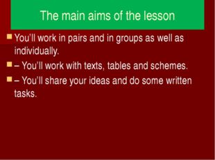 The main aims of the lesson You'll work in pairs and in groups as well as ind