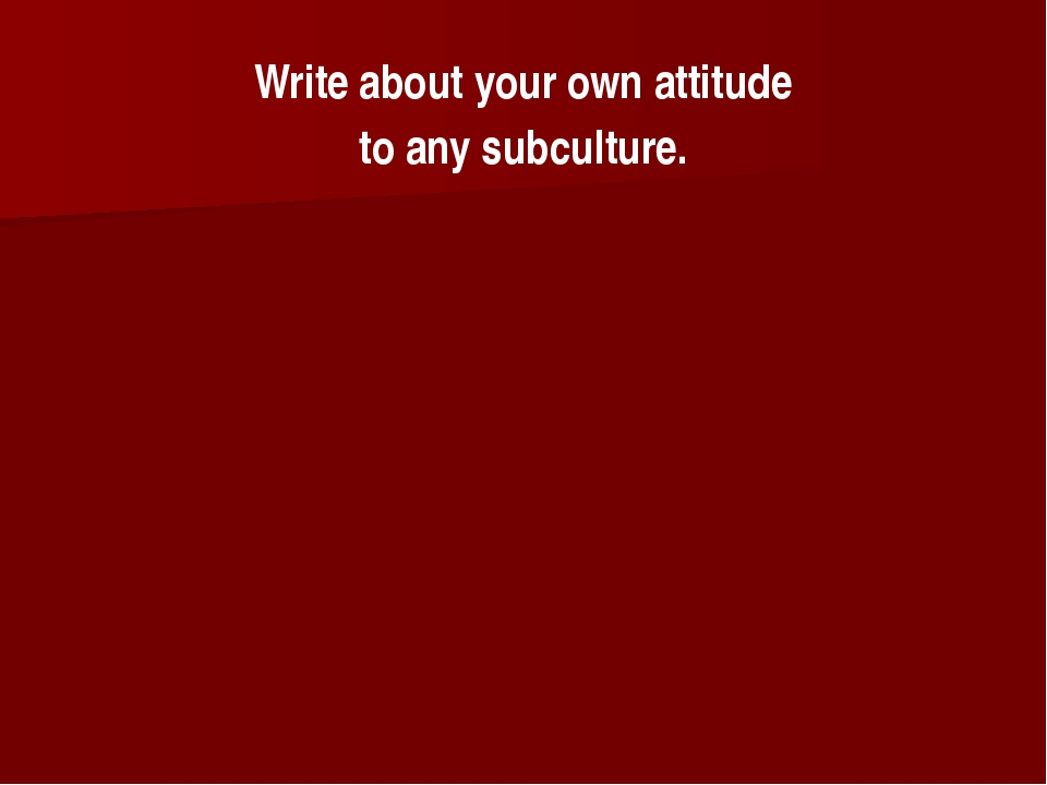 Write about your own attitude to any subculture.