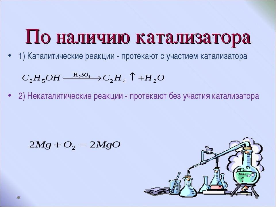 По наличию катализатора 1) Каталитические реакции - протекают с участием ката...