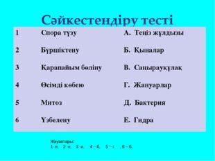 Жауаптары: 1- в, 2 -е, 3 -а, 4 – б, 5 – г , 6 – б, 1Спора түзу А. Теңіз жұл