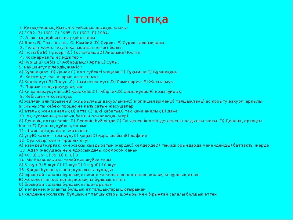 І топқа 1. Қазақстанның Қызыл Кітабының шыққан жылы: A) 1982. B) 1981.C) 1985...