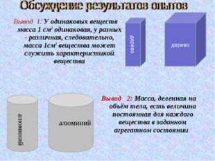 Вывод 1: У одинаковых веществ масса 1 см3 одинаковая, у разных - различная, с