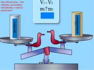 стальной алюминиевый Как объяснить , что объемы цилиндров одинаковы, а массы