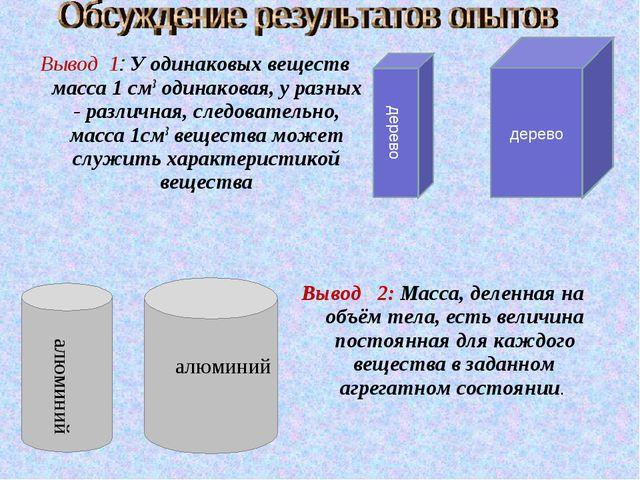 Вывод 1: У одинаковых веществ масса 1 см3 одинаковая, у разных - различная, с...
