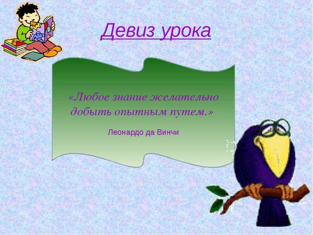 Девиз урока «Любое знание желательно добыть опытным путем.» Леонардо да Винчи