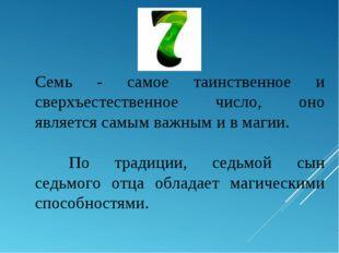 Семь - самое таинственное и сверхъестественное число, оно является самым важн