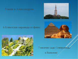 5 маяк в Александрии 6 Египетские пирамиды и сфинкс 7 висячие сады Семирамид