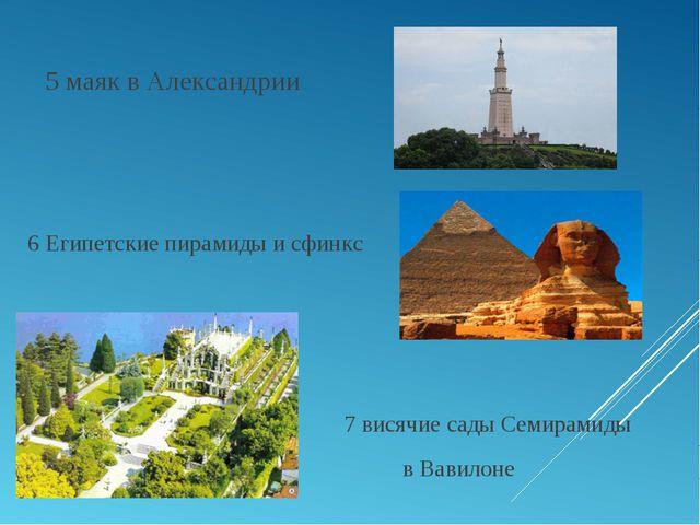 5 маяк в Александрии 6 Египетские пирамиды и сфинкс 7 висячие сады Семирамид...