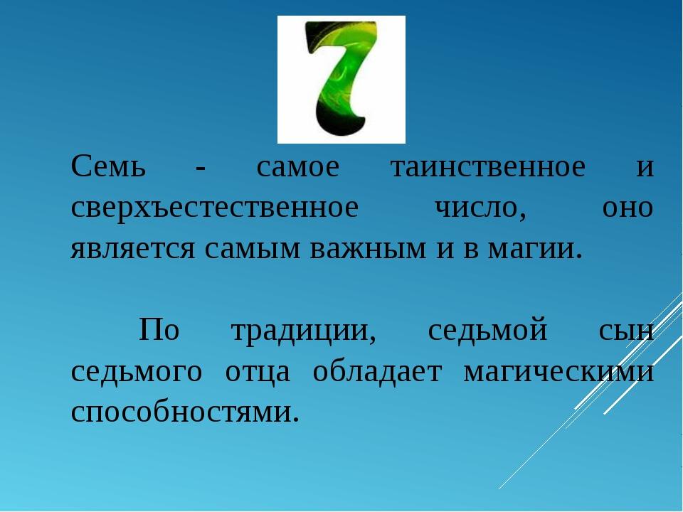 Семь - самое таинственное и сверхъестественное число, оно является самым важн...