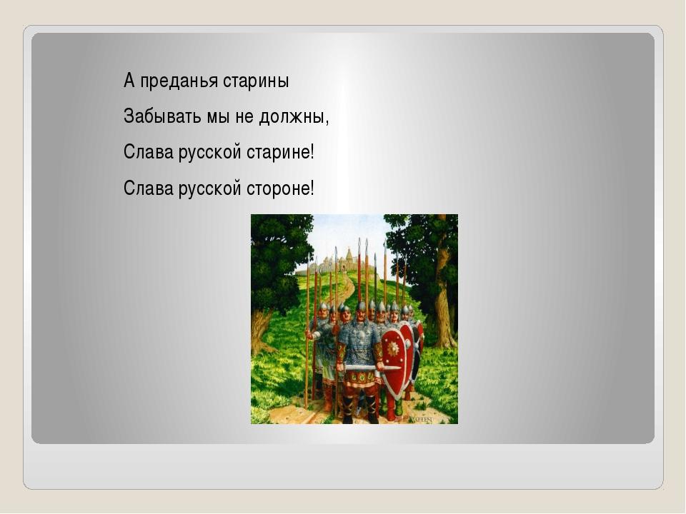 А преданья старины Забывать мы не должны, Слава русской старине! Слава русск...