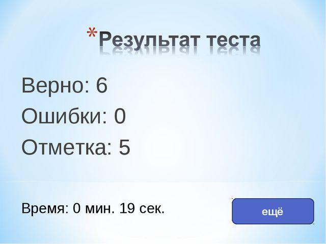 Верно: 6 Ошибки: 0 Отметка: 5 Время: 0 мин. 19 сек. ещё исправить