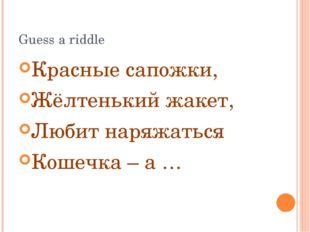 Guess a riddle Красные сапожки, Жёлтенький жакет, Любит наряжаться Кошечка –