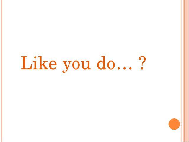 Like you do… ?