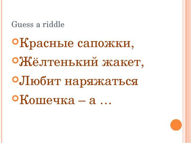 Guess a riddle Красные сапожки, Жёлтенький жакет, Любит наряжаться Кошечка –...
