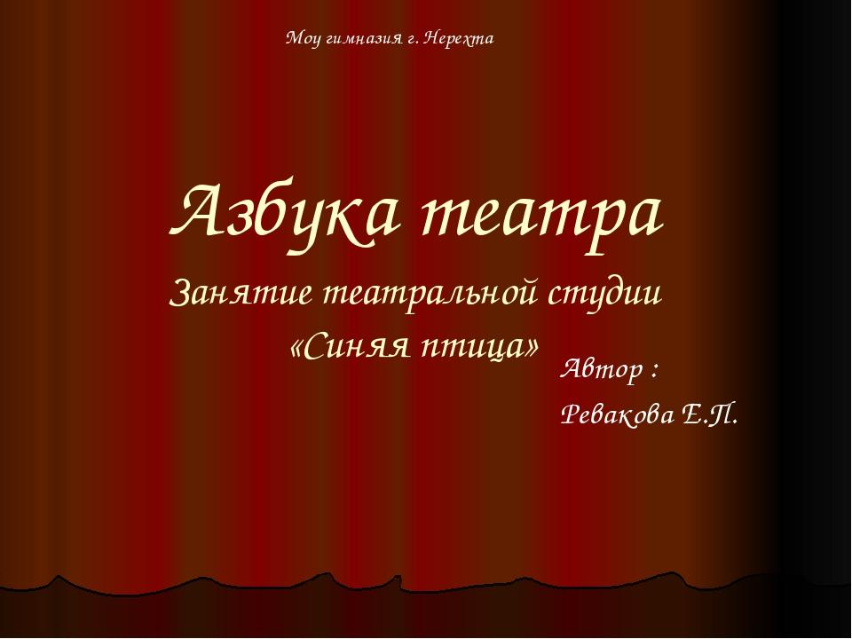 Азбука театра Занятие театральной студии «Синяя птица» Автор : Ревакова Е.П....