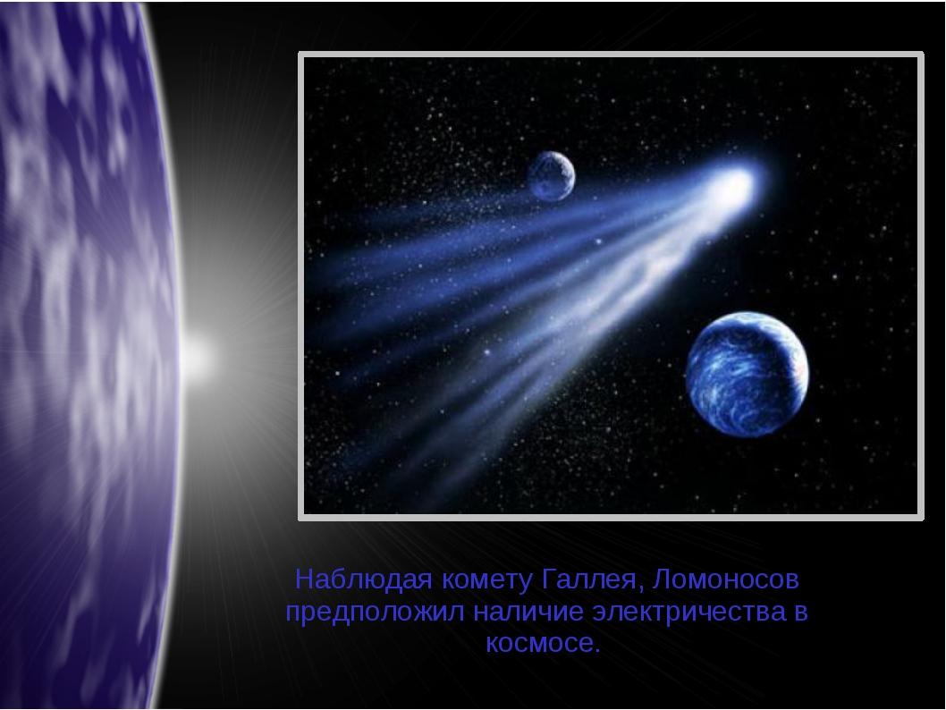 Наблюдая комету Галлея, Ломоносов предположил наличие электричества в космосе.