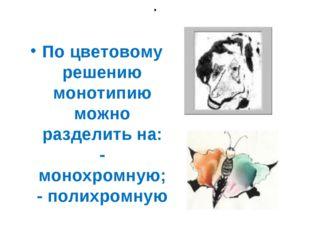 . По цветовому решению монотипию можно разделить на: - монохромную; - полихро